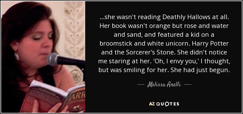 ...she wasn't reading Deathly Hallows at all. Her book wasn't orange but rose and water and sand, and featured a kid on a broomstick and white unicorn. Harry Potter and the Sorcerer's Stone. She didn't notice me staring at her. 'Oh, I envy you,' I thought, but was smiling for her. She had just begun. - Melissa Anelli