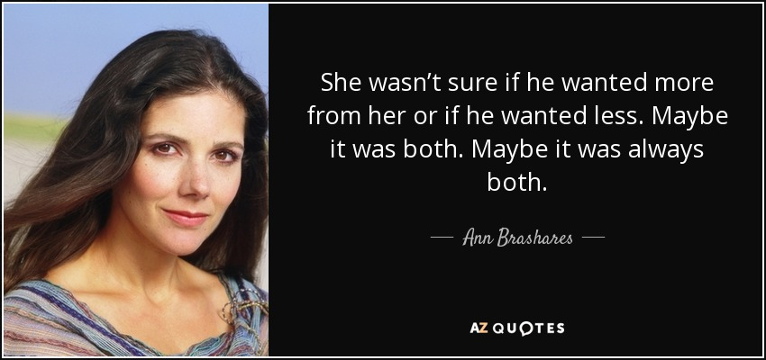 She wasn't sure if he wanted more from her or if he wanted less. Maybe it was both. Maybe it was always both. - Ann Brashares
