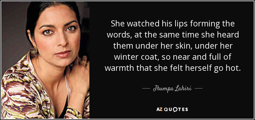 She watched his lips forming the words, at the same time she heard them under her skin, under her winter coat, so near and full of warmth that she felt herself go hot. - Jhumpa Lahiri