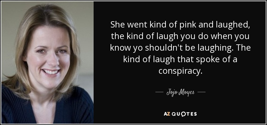 She went kind of pink and laughed, the kind of laugh you do when you know yo shouldn't be laughing. The kind of laugh that spoke of a conspiracy. - Jojo Moyes