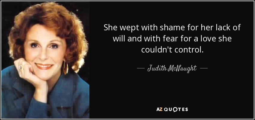 She wept with shame for her lack of will and with fear for a love she couldn't control. - Judith McNaught