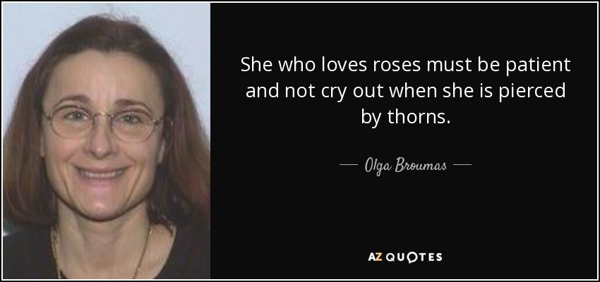 She who loves roses must be patient and not cry out when she is pierced by thorns. - Olga Broumas