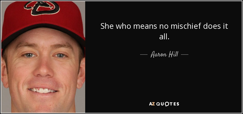 She who means no mischief does it all. - Aaron Hill
