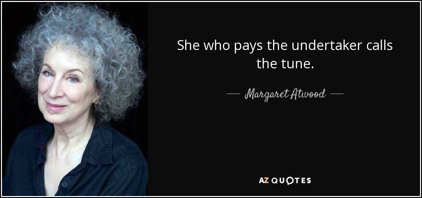She who pays the undertaker calls the tune. - Margaret Atwood
