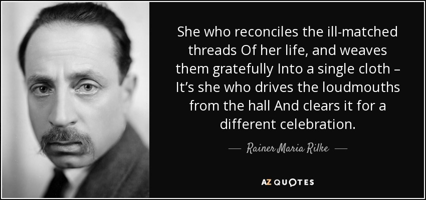 She who reconciles the ill-matched threads Of her life, and weaves them gratefully Into a single cloth – It's she who drives the loudmouths from the hall And clears it for a different celebration. - Rainer Maria Rilke
