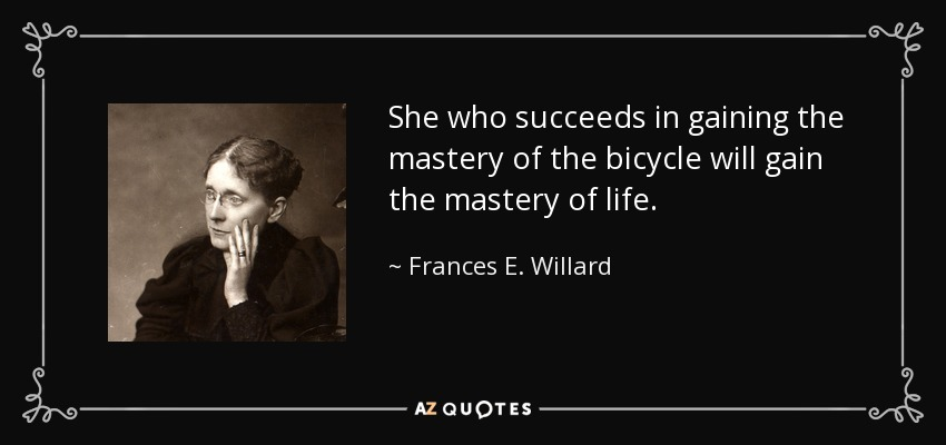She who succeeds in gaining the mastery of the bicycle will gain the mastery of life. - Frances E. Willard