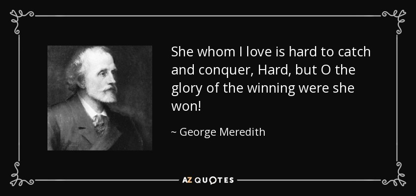 She whom I love is hard to catch and conquer, Hard, but O the glory of the winning were she won! - George Meredith
