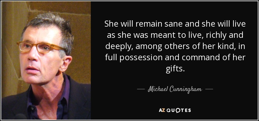 She will remain sane and she will live as she was meant to live, richly and deeply, among others of her kind, in full possession and command of her gifts. - Michael Cunningham