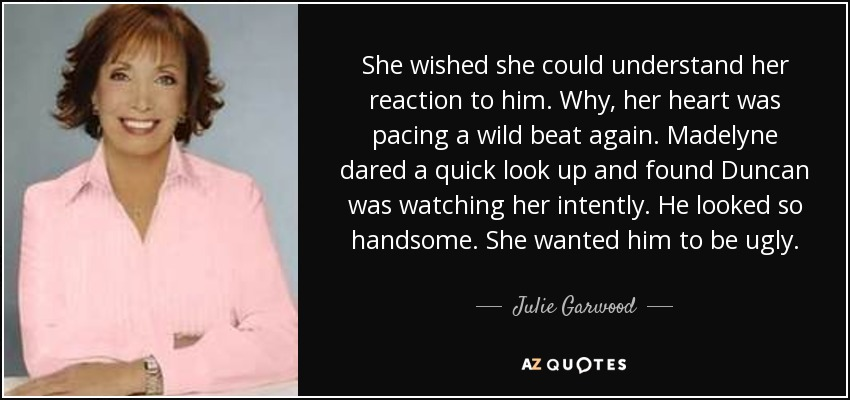 She wished she could understand her reaction to him. Why, her heart was pacing a wild beat again. Madelyne dared a quick look up and found Duncan was watching her intently. He looked so handsome. She wanted him to be ugly. - Julie Garwood
