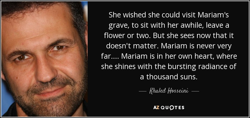 She wished she could visit Mariam's grave, to sit with her awhile, leave a flower or two. But she sees now that it doesn't matter. Mariam is never very far.... Mariam is in her own heart, where she shines with the bursting radiance of a thousand suns. - Khaled Hosseini