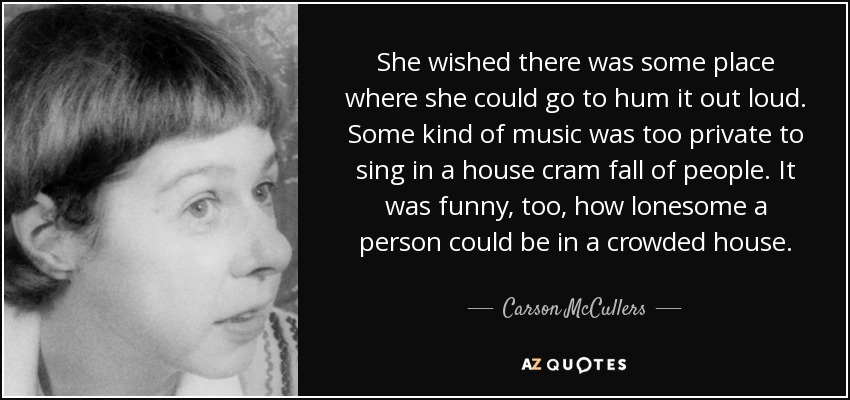 She wished there was some place where she could go to hum it out loud. Some kind of music was too private to sing in a house cram fall of people. It was funny, too, how lonesome a person could be in a crowded house. - Carson McCullers