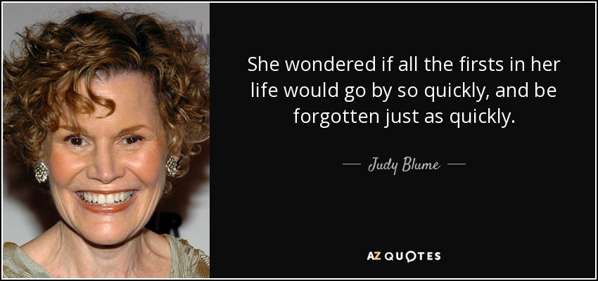 She wondered if all the firsts in her life would go by so quickly, and be forgotten just as quickly. - Judy Blume