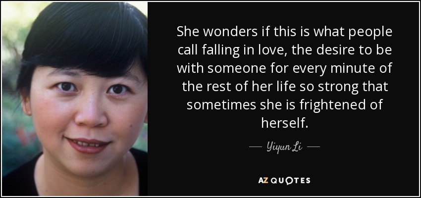 She wonders if this is what people call falling in love, the desire to be with someone for every minute of the rest of her life so strong that sometimes she is frightened of herself. - Yiyun Li