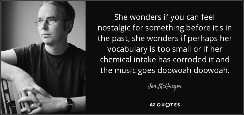 She wonders if you can feel nostalgic for something before it's in the past, she wonders if perhaps her vocabulary is too small or if her chemical intake has corroded it and the music goes doowoah doowoah. - Jon McGregor