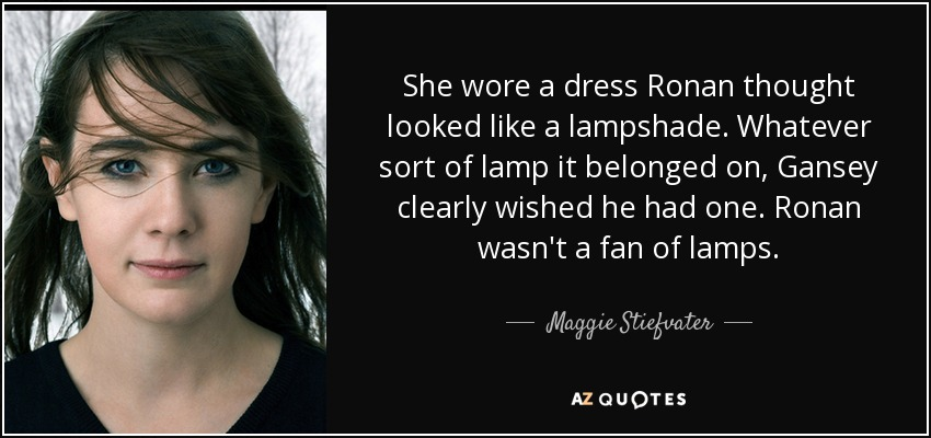 She wore a dress Ronan thought looked like a lampshade. Whatever sort of lamp it belonged on, Gansey clearly wished he had one. Ronan wasn't a fan of lamps. - Maggie Stiefvater