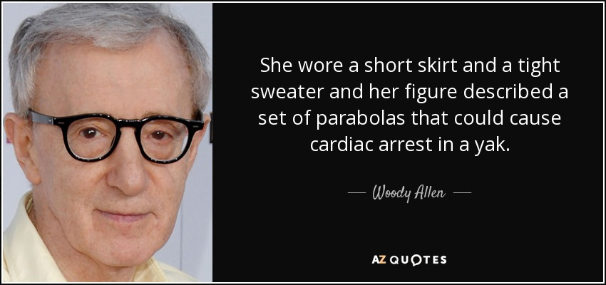 She wore a short skirt and a tight sweater and her figure described a set of parabolas that could cause cardiac arrest in a yak. - Woody Allen