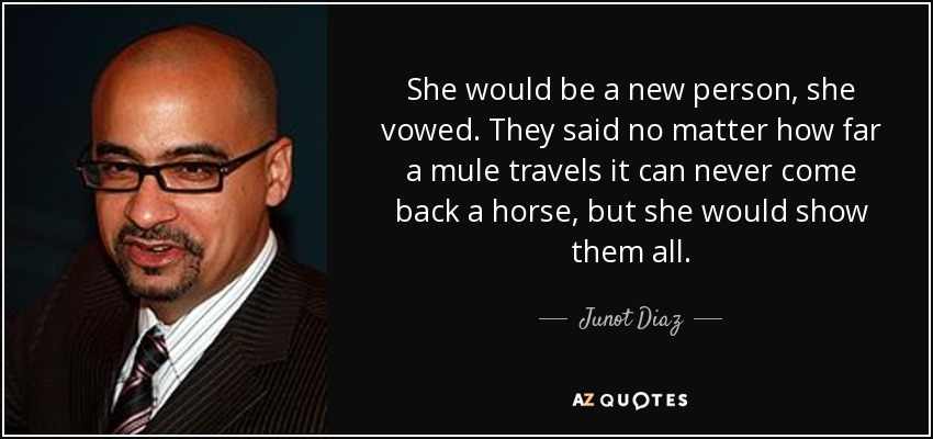 She would be a new person, she vowed. They said no matter how far a mule travels it can never come back a horse, but she would show them all. - Junot Diaz