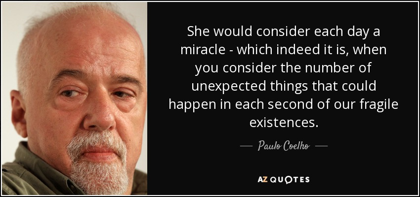 She would consider each day a miracle - which indeed it is, when you consider the number of unexpected things that could happen in each second of our fragile existences. - Paulo Coelho
