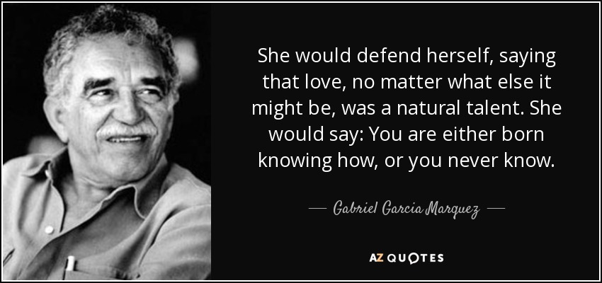 She would defend herself, saying that love, no matter what else it might be, was a natural talent. She would say: You are either born knowing how, or you never know. - Gabriel Garcia Marquez