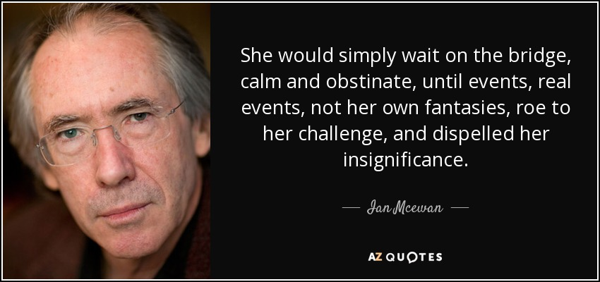 She would simply wait on the bridge, calm and obstinate, until events, real events, not her own fantasies, roe to her challenge, and dispelled her insignificance. - Ian Mcewan