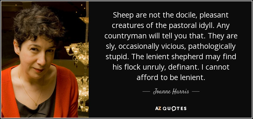 Sheep are not the docile, pleasant creatures of the pastoral idyll. Any countryman will tell you that. They are sly, occasionally vicious, pathologically stupid. The lenient shepherd may find his flock unruly, definant. I cannot afford to be lenient. - Joanne Harris