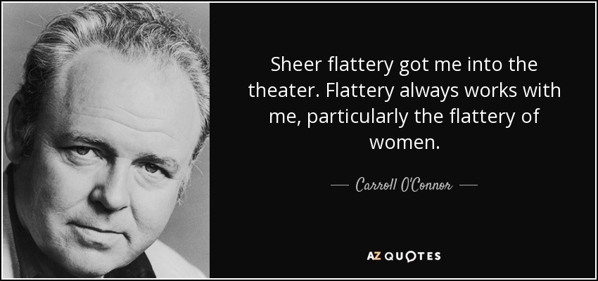 Sheer flattery got me into the theater. Flattery always works with me, particularly the flattery of women. - Carroll O'Connor