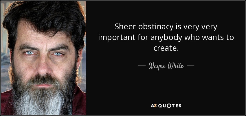 Sheer obstinacy is very very important for anybody who wants to create. - Wayne White