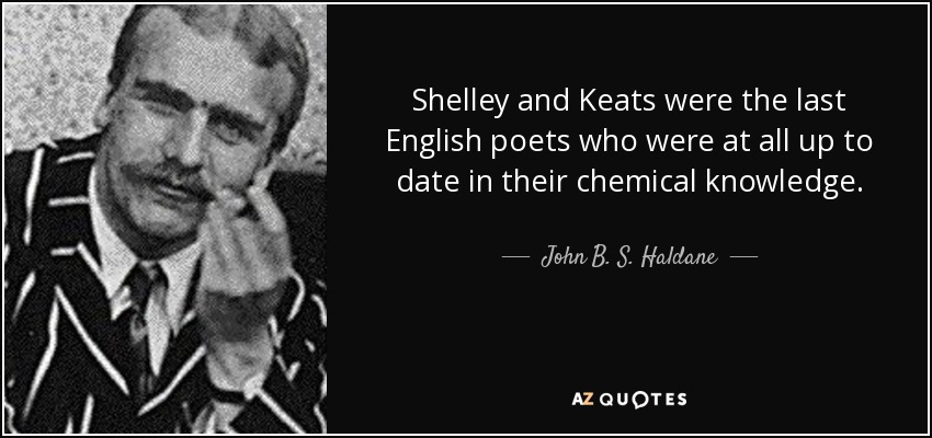 Shelley and Keats were the last English poets who were at all up to date in their chemical knowledge. - John B. S. Haldane