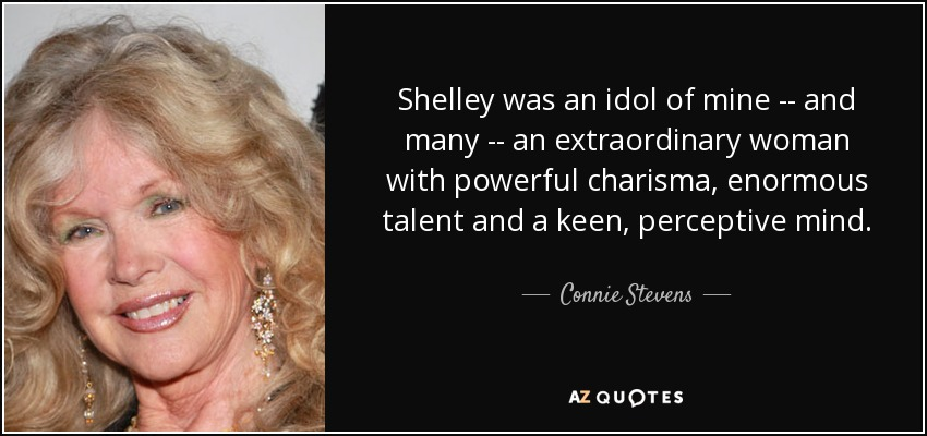 Shelley was an idol of mine -- and many -- an extraordinary woman with powerful charisma, enormous talent and a keen, perceptive mind. - Connie Stevens