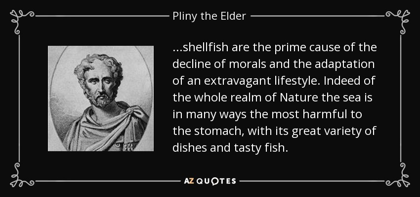 ...shellfish are the prime cause of the decline of morals and the adaptation of an extravagant lifestyle. Indeed of the whole realm of Nature the sea is in many ways the most harmful to the stomach, with its great variety of dishes and tasty fish. - Pliny the Elder