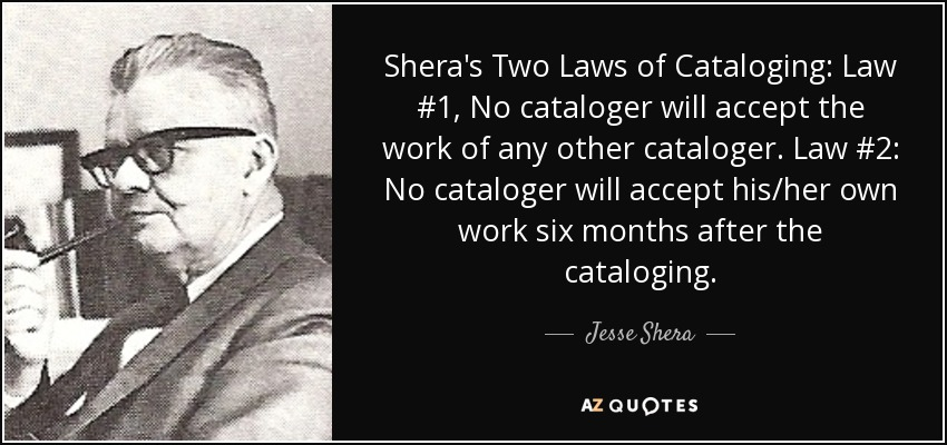 Shera's Two Laws of Cataloging: Law #1, No cataloger will accept the work of any other cataloger. Law #2: No cataloger will accept his/her own work six months after the cataloging. - Jesse Shera