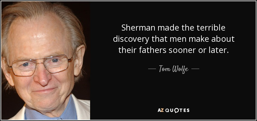 Sherman made the terrible discovery that men make about their fathers sooner or later. - Tom Wolfe