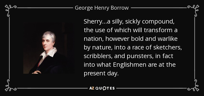 Sherry...a silly, sickly compound, the use of which will transform a nation, however bold and warlike by nature, into a race of sketchers, scribblers, and punsters, in fact into what Englishmen are at the present day. - George Henry Borrow