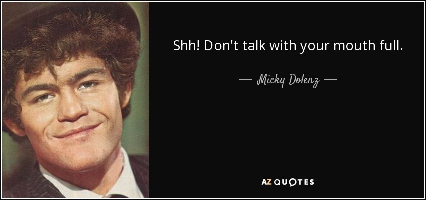 Shh! Don't talk with your mouth full. - Micky Dolenz