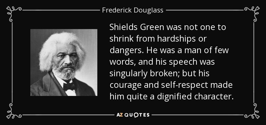 Shields Green was not one to shrink from hardships or dangers. He was a man of few words, and his speech was singularly broken; but his courage and self-respect made him quite a dignified character. - Frederick Douglass