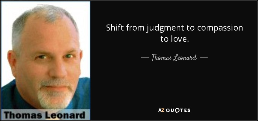 Shift from judgment to compassion to love. - Thomas Leonard