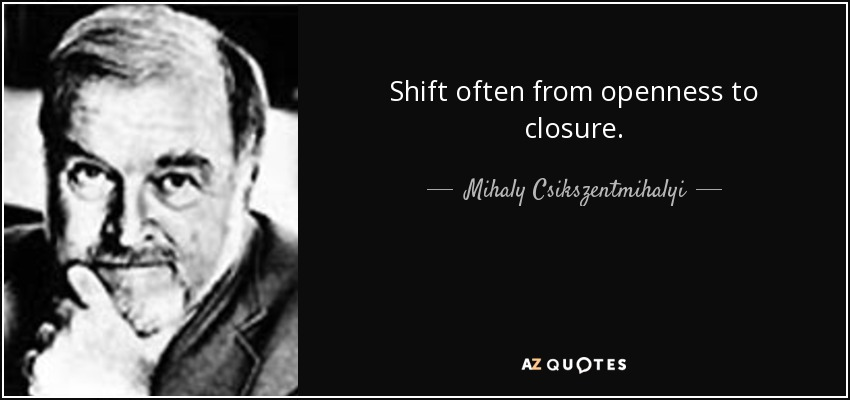 Shift often from openness to closure. - Mihaly Csikszentmihalyi