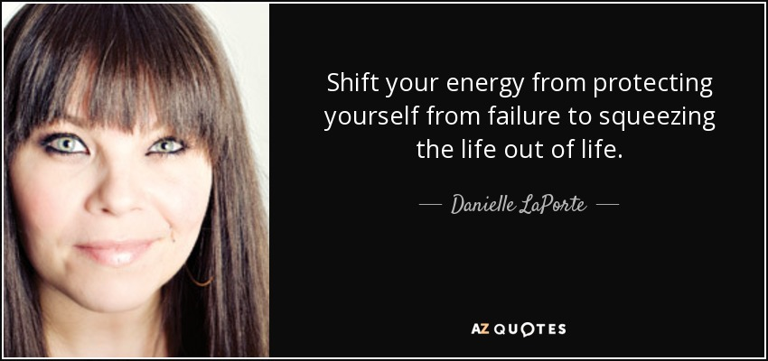 Shift your energy from protecting yourself from failure to squeezing the life out of life. - Danielle LaPorte