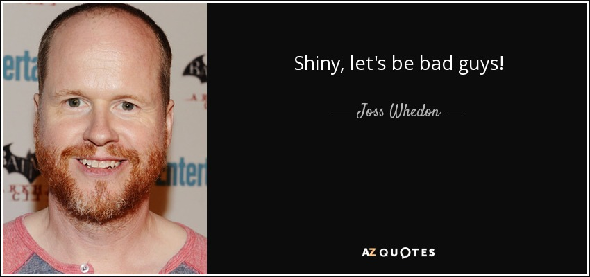 Shiny, let's be bad guys! - Joss Whedon