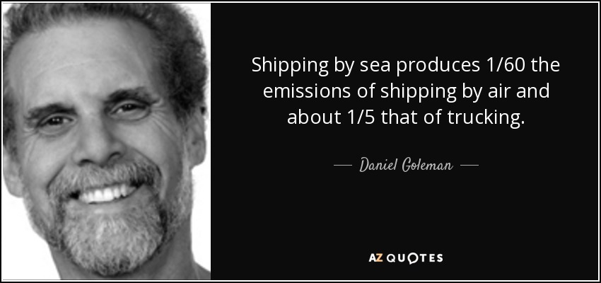 Shipping by sea produces 1/60 the emissions of shipping by air and about 1/5 that of trucking. - Daniel Goleman
