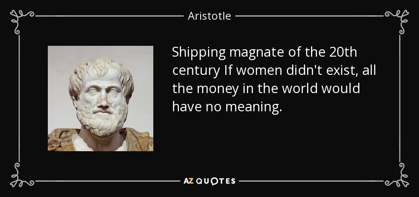Shipping magnate of the 20th century If women didn't exist, all the money in the world would have no meaning. - Aristotle