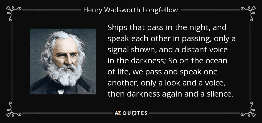 Ships that pass in the night, and speak each other in passing, only a signal shown, and a distant voice in the darkness; So on the ocean of life, we pass and speak one another, only a look and a voice, then darkness again and a silence. - Henry Wadsworth Longfellow