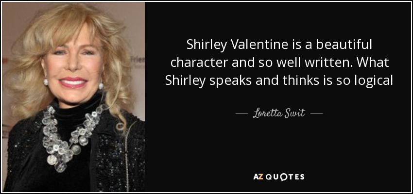 Shirley Valentine is a beautiful character and so well written. What Shirley speaks and thinks is so logical - Loretta Swit