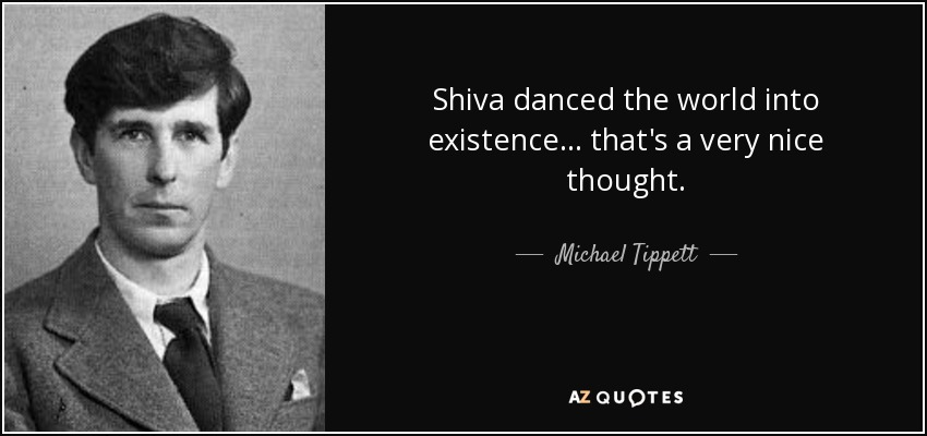 Shiva danced the world into existence... that's a very nice thought. - Michael Tippett