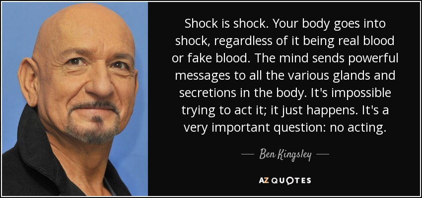 Shock is shock. Your body goes into shock, regardless of it being real blood or fake blood. The mind sends powerful messages to all the various glands and secretions in the body. It's impossible trying to act it; it just happens. It's a very important question: no acting. - Ben Kingsley