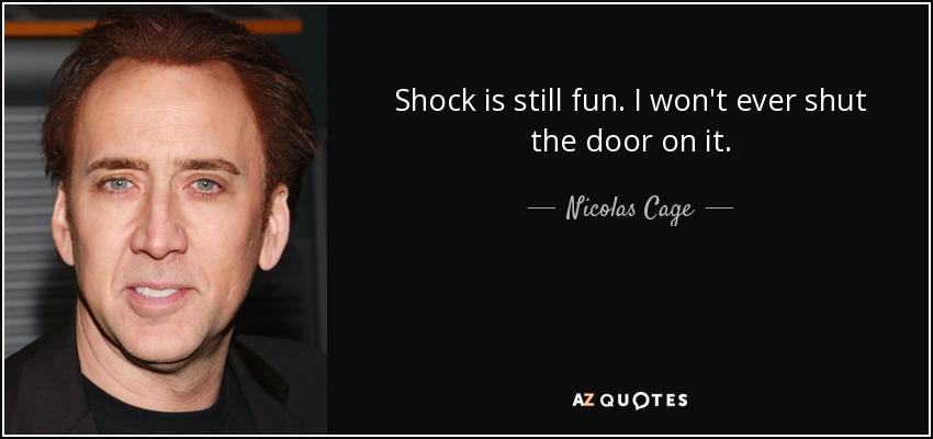 Shock is still fun. I won't ever shut the door on it. - Nicolas Cage