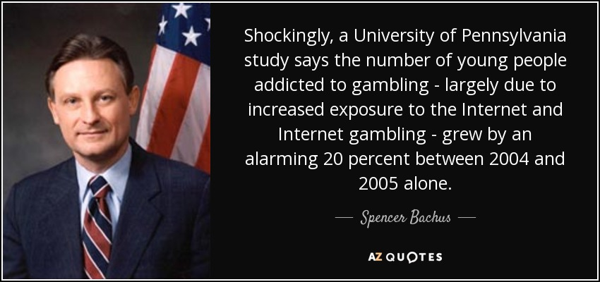 Shockingly, a University of Pennsylvania study says the number of young people addicted to gambling - largely due to increased exposure to the Internet and Internet gambling - grew by an alarming 20 percent between 2004 and 2005 alone. - Spencer Bachus
