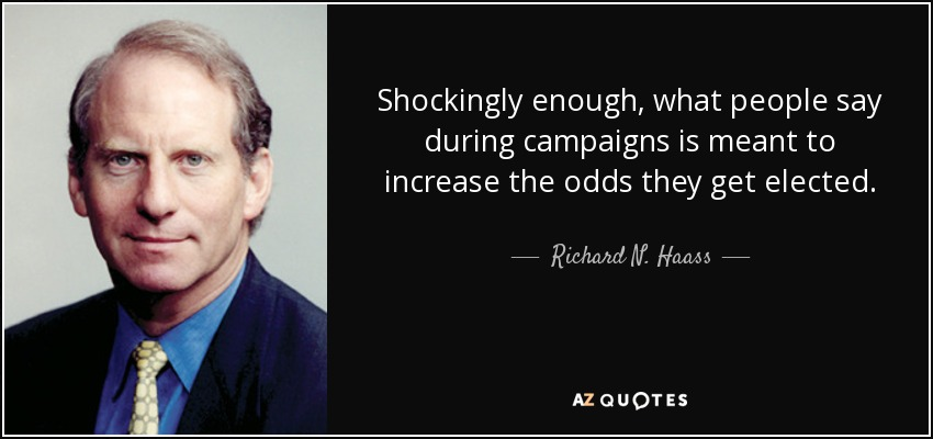 Shockingly enough, what people say during campaigns is meant to increase the odds they get elected. - Richard N. Haass