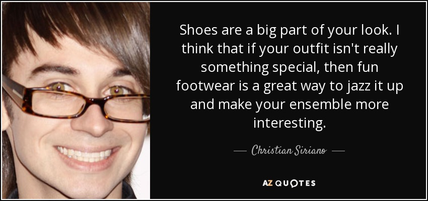 Shoes are a big part of your look. I think that if your outfit isn't really something special, then fun footwear is a great way to jazz it up and make your ensemble more interesting. - Christian Siriano