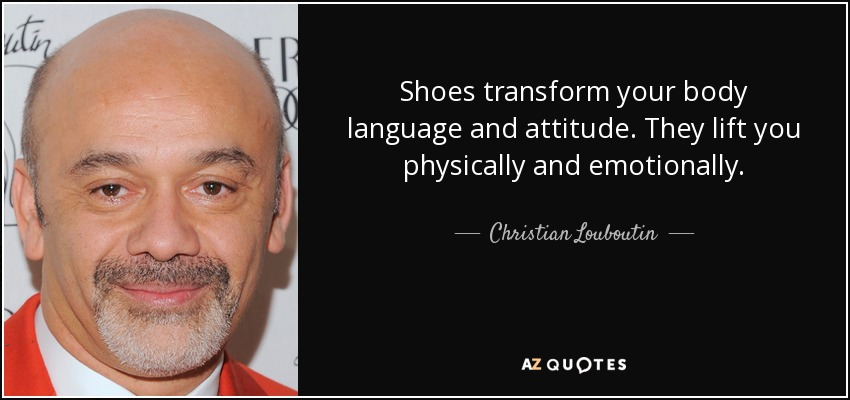 Shoes transform your body language and attitude. They lift you physically and emotionally. - Christian Louboutin